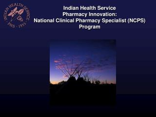 Indian Health Service  Pharmacy Innovation: National Clinical Pharmacy Specialist (NCPS) Program