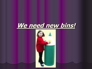 We need new bins!