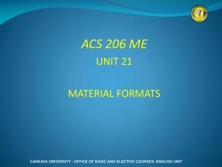 ACS 206 ME UNIT 21 MATERIAL FORMATS
