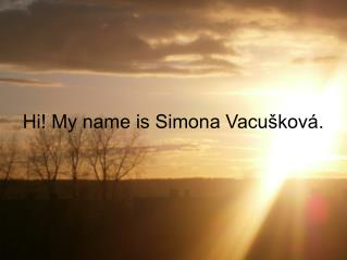 Hi! My name is Simona Vacušková.