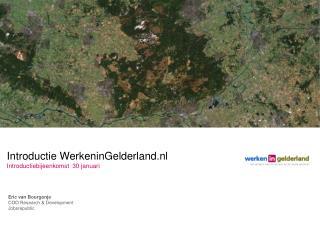 Introductie WerkeninGelderland.nl Introductiebijeenkomst  30 januari