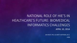 National Role of HIE's in Healthcare's  Future: Biomedical INFORMATICS Challenges