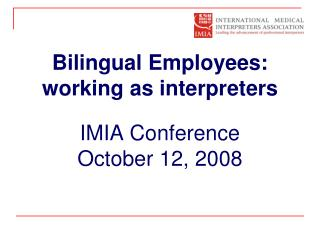 Bilingual Employees: working as interpreters IMIA Conference  October 12, 2008