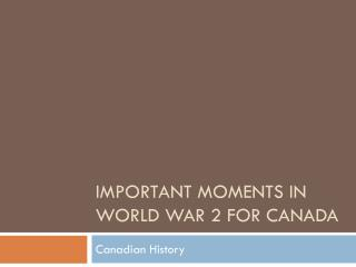 Important Moments in World War 2 for  canada