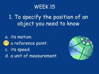 1. To specify the position of an object you need to know