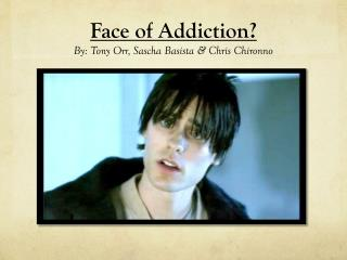Face of Addiction? By: Tony Orr, Sascha Basista & Chris Chironno