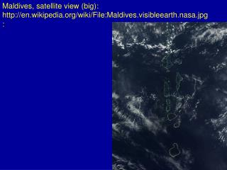 Maldives, satellite view (big): en.wikipedia/wiki/File:Maldives.visibleearth.nasa.jpg:
