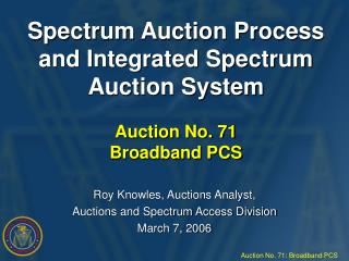 Spectrum Auction Process  and Integrated Spectrum Auction System Auction No. 71 Broadband PCS