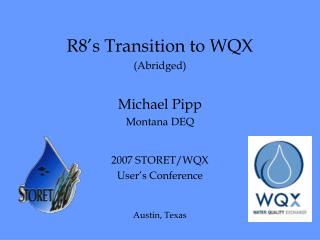 R8's Transition to WQX (Abridged) Michael Pipp Montana DEQ 2007 STORET/WQX  User's Conference