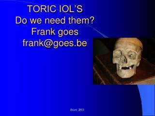 TORIC IOL'S Do we  need them ? Frank goes frank@goes.be