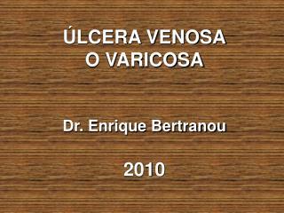 ÚLCERA VENOSA O VARICOSA Dr. Enrique Bertranou 2010
