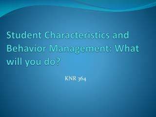 Student  Characteristics and Behavior Management: What will you do?