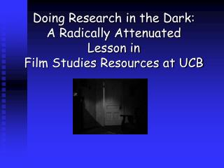 Doing Research in the Dark: A Radically Attenuated  Lesson in   Film Studies Resources at UCB