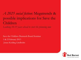 Save the  Children  Denmark  Board  Seminar 1 & 2  February  2013  Jonas Keiding Lindholm