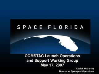 COMSTAC Launch Operations and Support Working Group May 17, 2007 Patrick McCarthy Director of Spaceport Operations