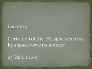 Lecture  9  Derivation of the EM signal detected by a  spaceborne  radiometer 23 March 2009