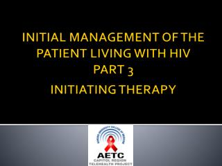 INITIAL MANAGEMENT OF THE PATIENT LIVING WITH HIV PART 3 INITIATING THERAPY
