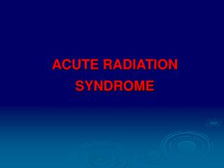 ACUTE RADIATION SYNDROME