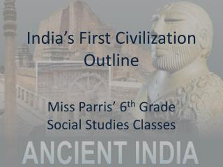 India's First Civilization Outline Miss Parris' 6 th  Grade  Social Studies Classes