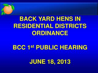 BACK YARD HENS IN RESIDENTIAL DISTRICTS ORDINANCE BCC 1 st  PUBLIC HEARING JUNE 18, 2013