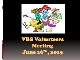 VB S Volunteers Meeting June 16 th , 201 3