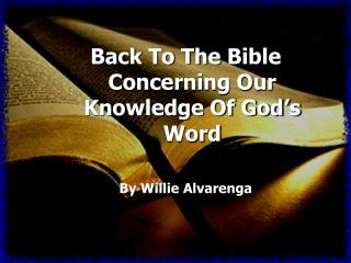 Back To The Bible Concerning Our Knowledge Of God's Word By Willie Alvarenga