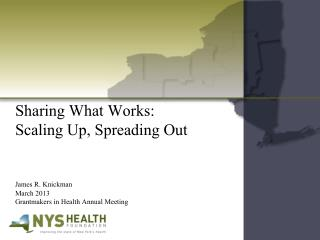 Sharing What Works:                 Scaling Up, Spreading Out James R. Knickman 	March 2013