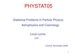 PHYSTAT05 Statistical Problems in Particle Physics,      Astrophysics and Cosmology Louis Lyons