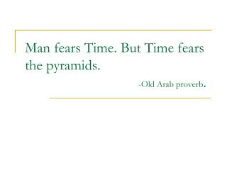 Man fears Time. But Time fears the pyramids. -Old Arab proverb .