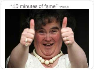 """""""15 minutes of fame""""  - Warhol"""