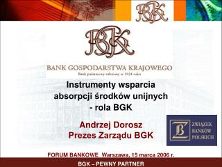 Instrumenty wsparcia  absorpcji środków unijnych  - rola BGK Andrzej Dorosz Prezes Zarządu BGK