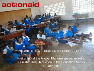 DISASTER RISK REDUCTION THROUGH SCHOOLS  Presented at the Global Platform special event on Disaster Risk Reduction in th