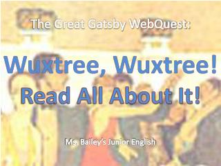The Great Gatsby WebQuest: Wuxtree, Wuxtree! Read All About It! Ms. Bailey's Junior English
