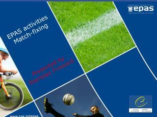 EPAS activities Match-fixing Presented by   Stanislas Frossard