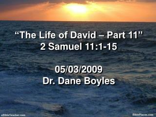 """The Life of David – Part 11"" 2 Samuel 11:1-15 05/03/2009 Dr. Dane Boyles"