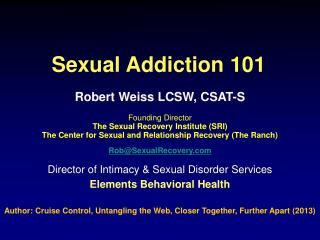 Robert Weiss LCSW, CSAT-S Founding Director  The Sexual Recovery Institute (SRI)