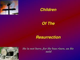 Children  Of The Resurrection He is not here, for He has risen, as He said .