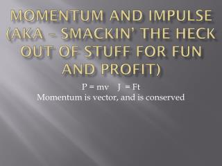 Momentum and Impulse (Aka –  smackin ' the heck out of stuff for fun and profit)
