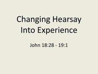 Changing Hearsay Into Experience  John 18:28 - 19:1