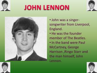 John was a singer-songwriter from Liverpool, England.  He was the founder member of The Beatles.