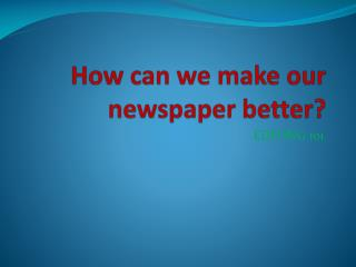 How can we make our newspaper better?