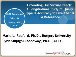 Marie L. Radford, Ph.D., Rutgers University Lynn Silipigni Connaway, Ph.D., OCLC