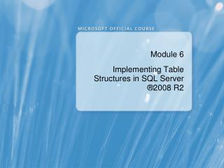 Module 6  Implementing Table Structures in SQL Server  ® 2008 R2