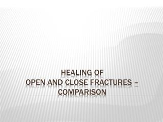 Healing of  Open and Close Fractures –  Comparison