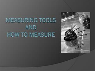 Measuring Tools and  How to Measure