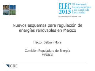 Héctor Beltrán Mora Comisión Reguladora de Energía MÉXICO