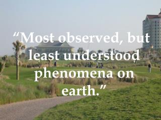 """""""Most observed, but least understood phenomena on earth."""""""