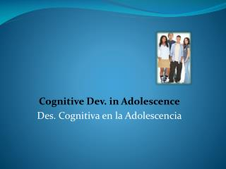 Cognitive Dev. in Adolescence Des. Cognitiva en la Adolescencia