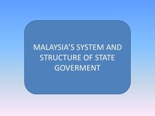 MALAYSIA'S SYSTEM AND STRUCTURE OF STATE GOVERMENT