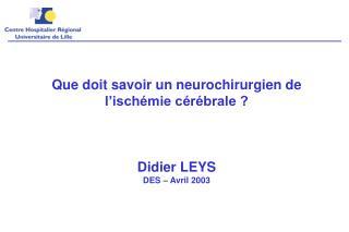 Que doit savoir un neurochirurgien de l'ischémie cérébrale ?  Didier LEYS DES – Avril 2003
